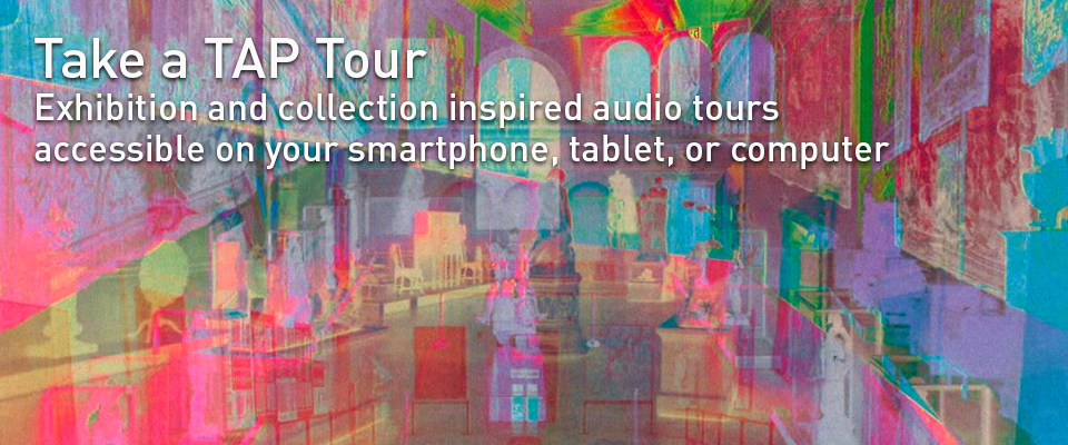 Take a TAP Tour. Exhibition and collection inspired audio tours accessible on your smartphone, tablet, or computer